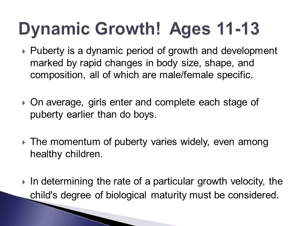  Puberty is a dynamic period of growth and development marked by rapid changes in body size, shape, and composition, all of which are male/female spe