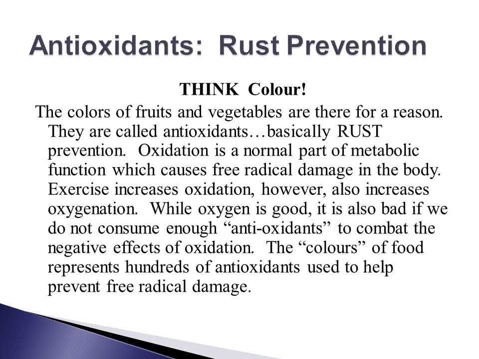 THINK Colour! The colors of fruits and vegetables are there for a reason. They are called antioxidants…basically RUST prevention. Oxidation is a norma