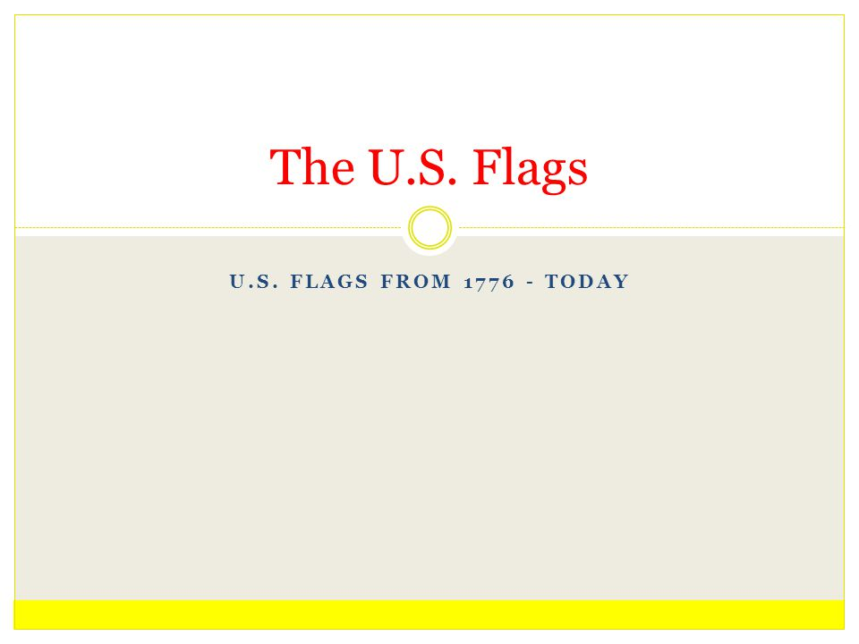 U.S. FLAGS FROM 1776 - TODAY The U.S. Flags