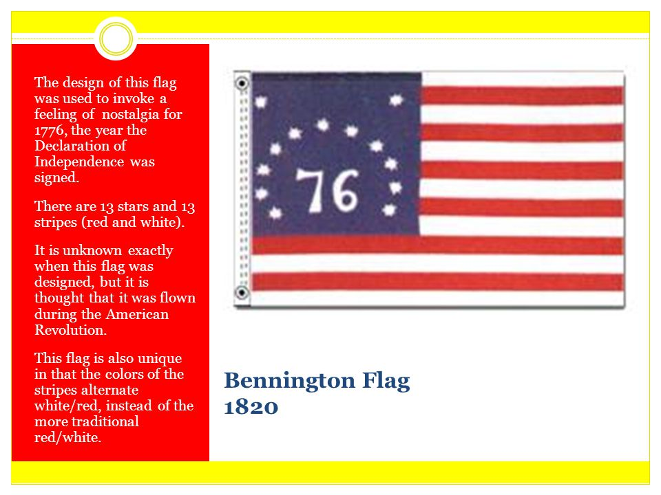 Bennington Flag 1820 The design of this flag was used to invoke a feeling of nostalgia for 1776, the year the Declaration of Independence was signed.