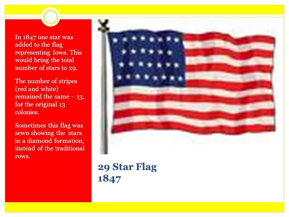 29 Star Flag 1847 In 1847 one star was added to the flag representing Iowa. This would bring the total number of stars to 29. The number of stripes (r
