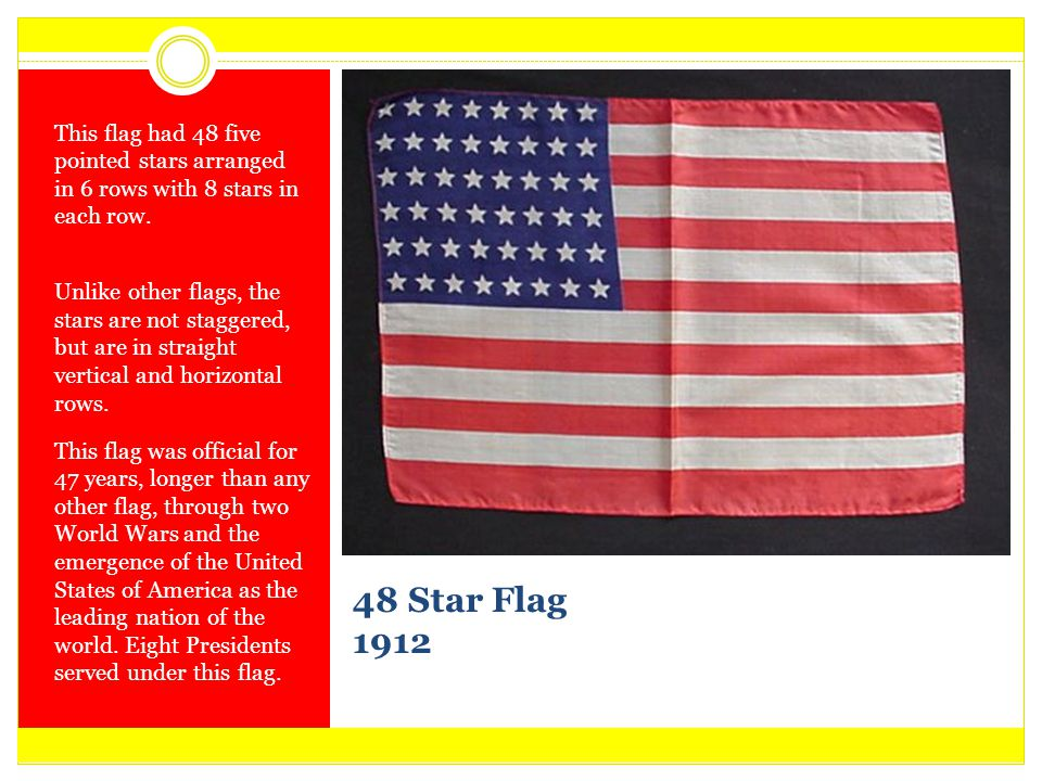 48 Star Flag 1912 This flag had 48 five pointed stars arranged in 6 rows with 8 stars in each row. Unlike other flags, the stars are not staggered, bu
