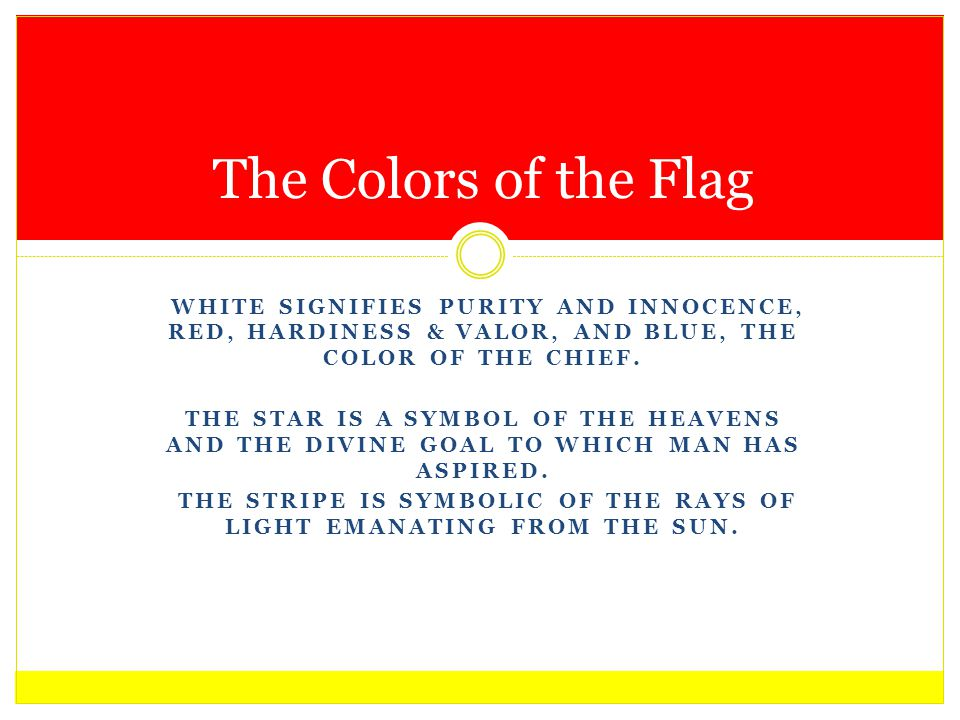 WHITE SIGNIFIES PURITY AND INNOCENCE, RED, HARDINESS & VALOR, AND BLUE, THE COLOR OF THE CHIEF. THE STAR IS A SYMBOL OF THE HEAVENS AND THE DIVINE GOA