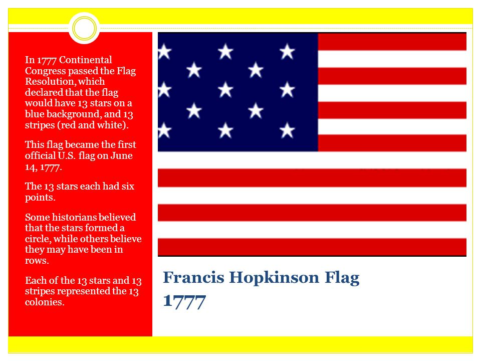 Francis Hopkinson Flag 1777 In 1777 Continental Congress passed the Flag Resolution, which declared that the flag would have 13 stars on a blue backgr
