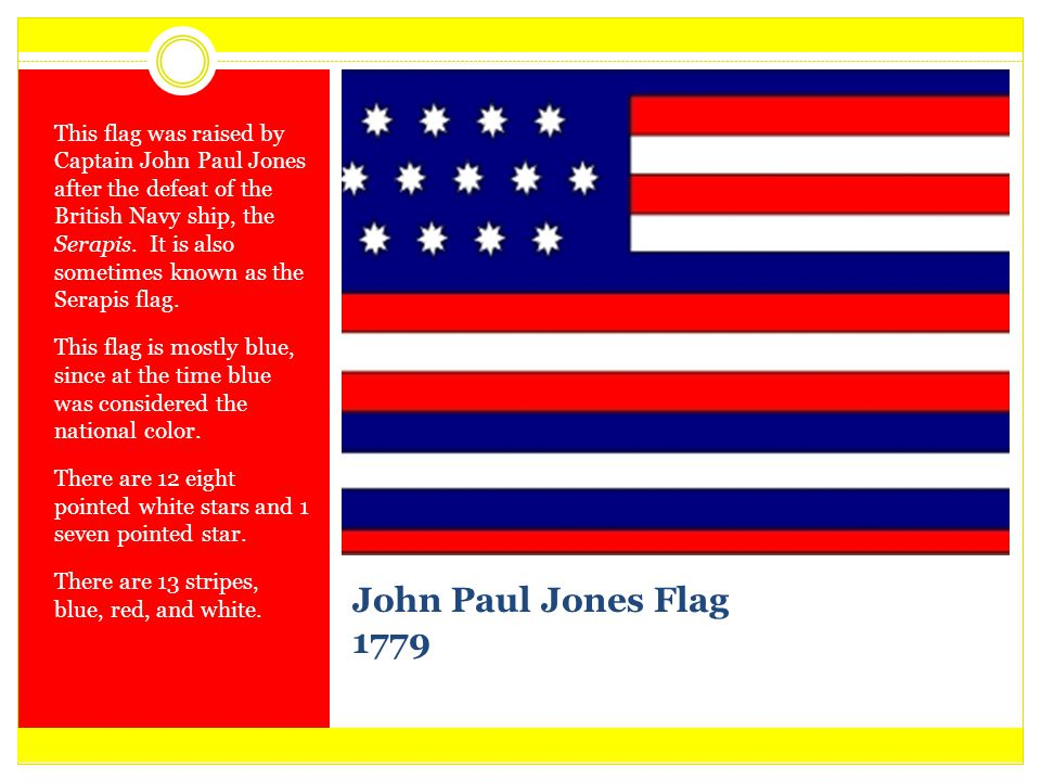 John Paul Jones Flag 1779 This flag was raised by Captain John Paul Jones after the defeat of the British Navy ship, the Serapis. It is also sometimes