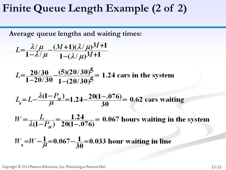 13-33 Copyright © 2013 Pearson Education, Inc. Publishing as Prentice Hall Average queue lengths and waiting times: Finite Queue Length Example (2 of