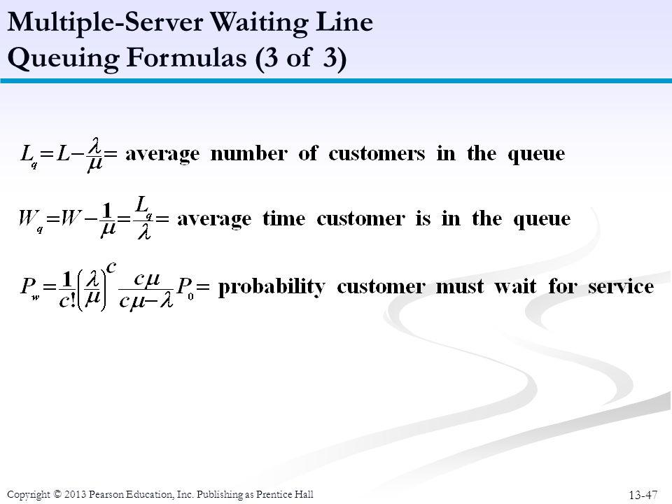 13-47 Copyright © 2013 Pearson Education, Inc. Publishing as Prentice Hall Multiple-Server Waiting Line Queuing Formulas (3 of 3)