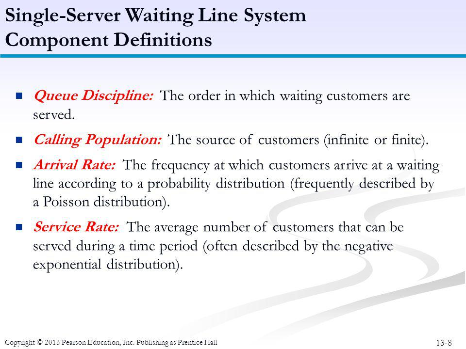 13-8 Copyright © 2013 Pearson Education, Inc. Publishing as Prentice Hall Queue Discipline: The order in which waiting customers are served. Calling P