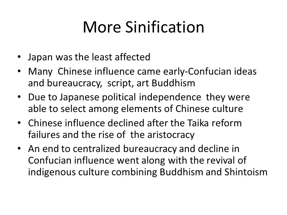 More Sinification Japan was the least affected Many Chinese influence came early-Confucian ideas and bureaucracy, script, art Buddhism Due to Japanese