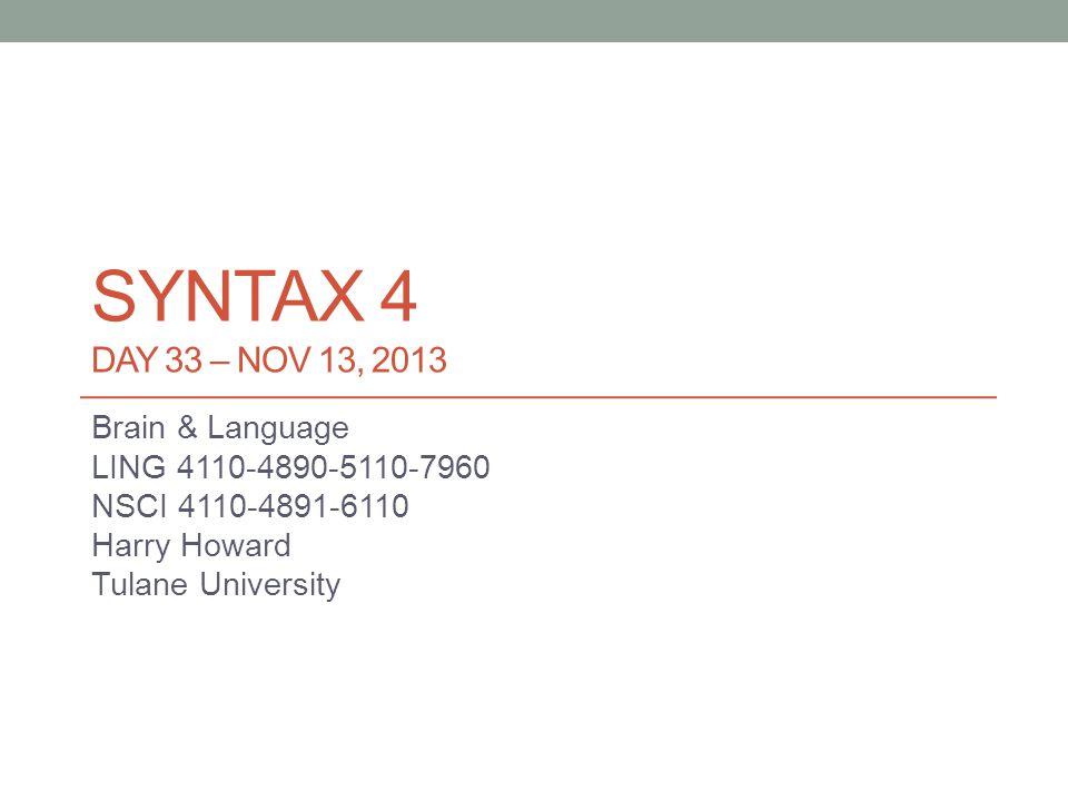 SYNTAX 4 DAY 33 – NOV 13, 2013 Brain & Language LING 4110-4890-5110-7960 NSCI 4110-4891-6110 Harry Howard Tulane University