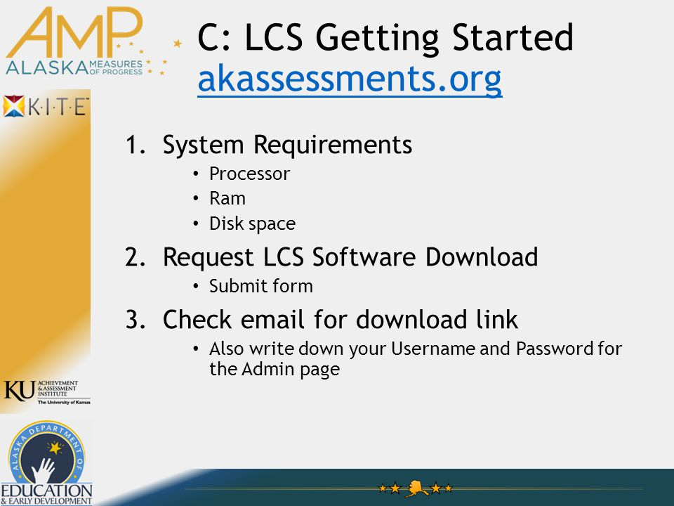 C: LCS Getting Started akassessments.org akassessments.org 1.System Requirements Processor Ram Disk space 2.Request LCS Software Download Submit form 3.Check email for download link Also write down your Username and Password for the Admin page