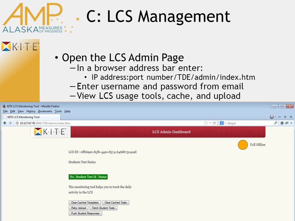 C: LCS Management Open the LCS Admin Page —In a browser address bar enter: IP address:port number/TDE/admin/index.htm —Enter username and password from email —View LCS usage tools, cache, and upload