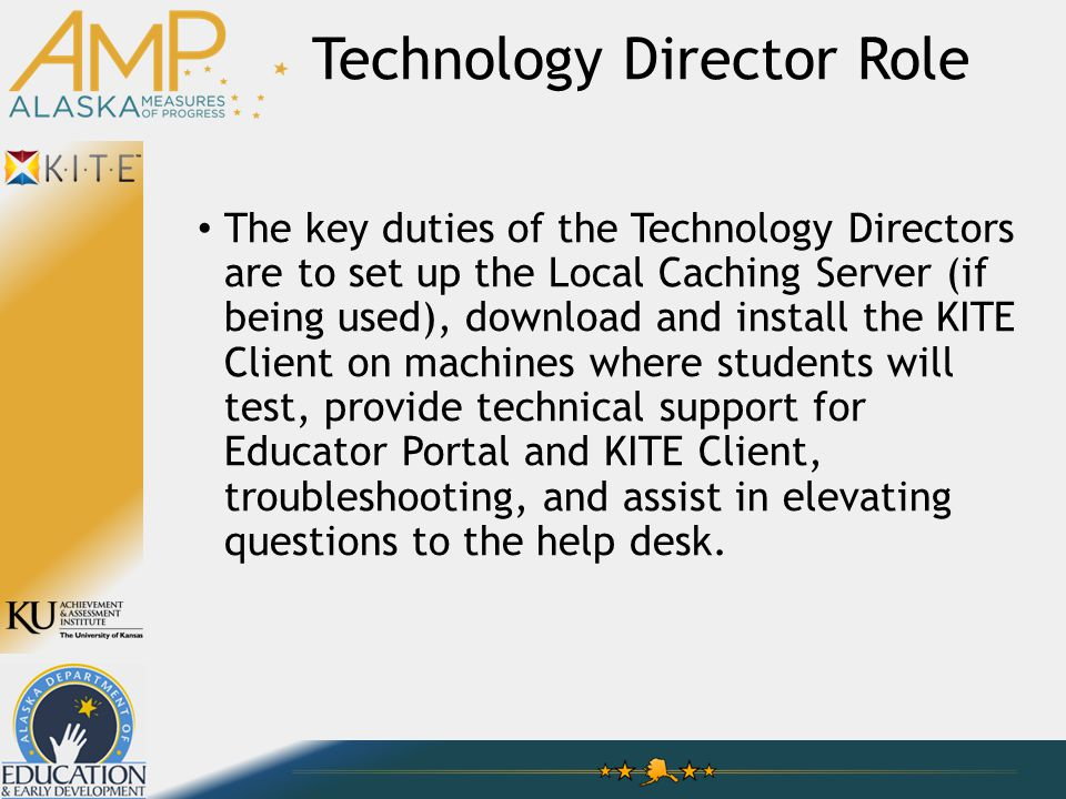 Technology Director Role The key duties of the Technology Directors are to set up the Local Caching Server (if being used), download and install the KITE Client on machines where students will test, provide technical support for Educator Portal and KITE Client, troubleshooting, and assist in elevating questions to the help desk.