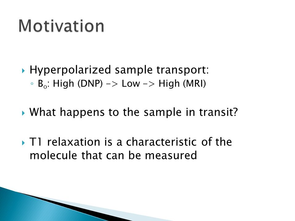  Hyperpolarized sample transport: ◦ B o : High (DNP) -> Low -> High (MRI)  What happens to the sample in transit.
