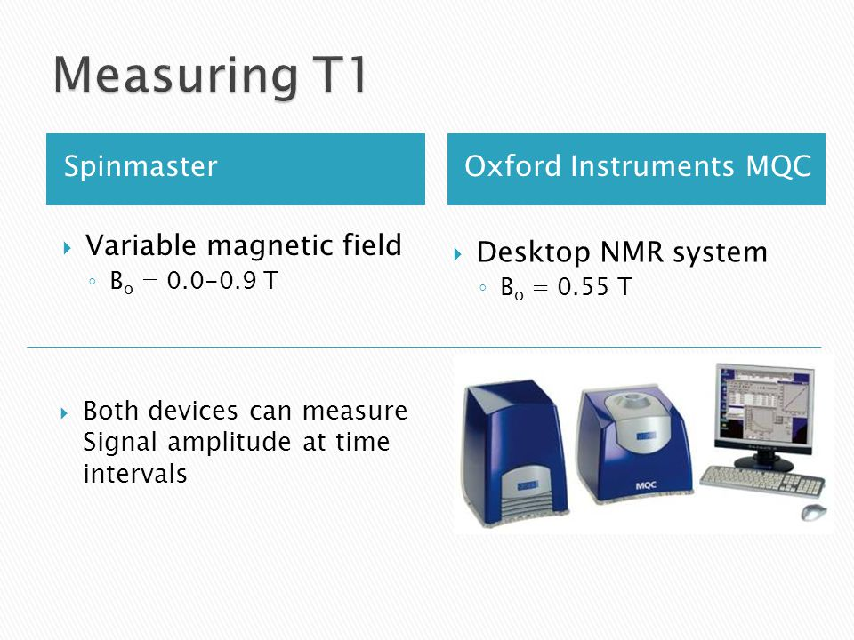 SpinmasterOxford Instruments MQC  Variable magnetic field ◦ B o = 0.0-0.9 T  Desktop NMR system ◦ B o = 0.55 T  Both devices can measure Signal amplitude at time intervals