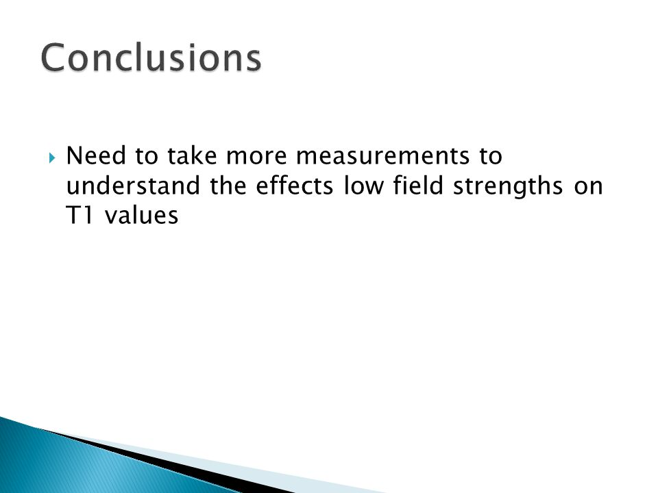  Need to take more measurements to understand the effects low field strengths on T1 values