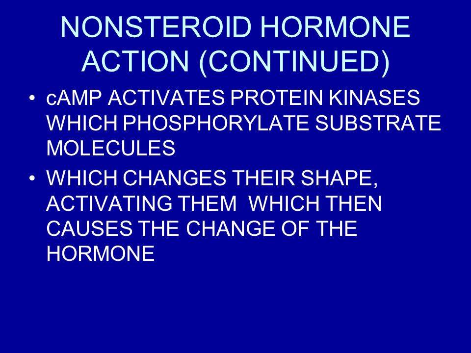 NONSTEROID HORMONE ACTION (CONTINUED) cAMP ACTIVATES PROTEIN KINASES WHICH PHOSPHORYLATE SUBSTRATE MOLECULES WHICH CHANGES THEIR SHAPE, ACTIVATING THEM WHICH THEN CAUSES THE CHANGE OF THE HORMONE