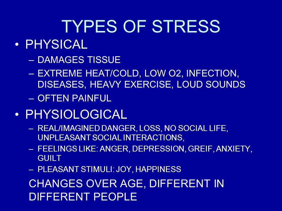 TYPES OF STRESS PHYSICAL –DAMAGES TISSUE –EXTREME HEAT/COLD, LOW O2, INFECTION, DISEASES, HEAVY EXERCISE, LOUD SOUNDS –OFTEN PAINFUL PHYSIOLOGICAL –REAL/IMAGINED DANGER, LOSS, NO SOCIAL LIFE, UNPLEASANT SOCIAL INTERACTIONS, –FEELINGS LIKE: ANGER, DEPRESSION, GREIF, ANXIETY, GUILT –PLEASANT STIMULI: JOY, HAPPINESS CHANGES OVER AGE, DIFFERENT IN DIFFERENT PEOPLE