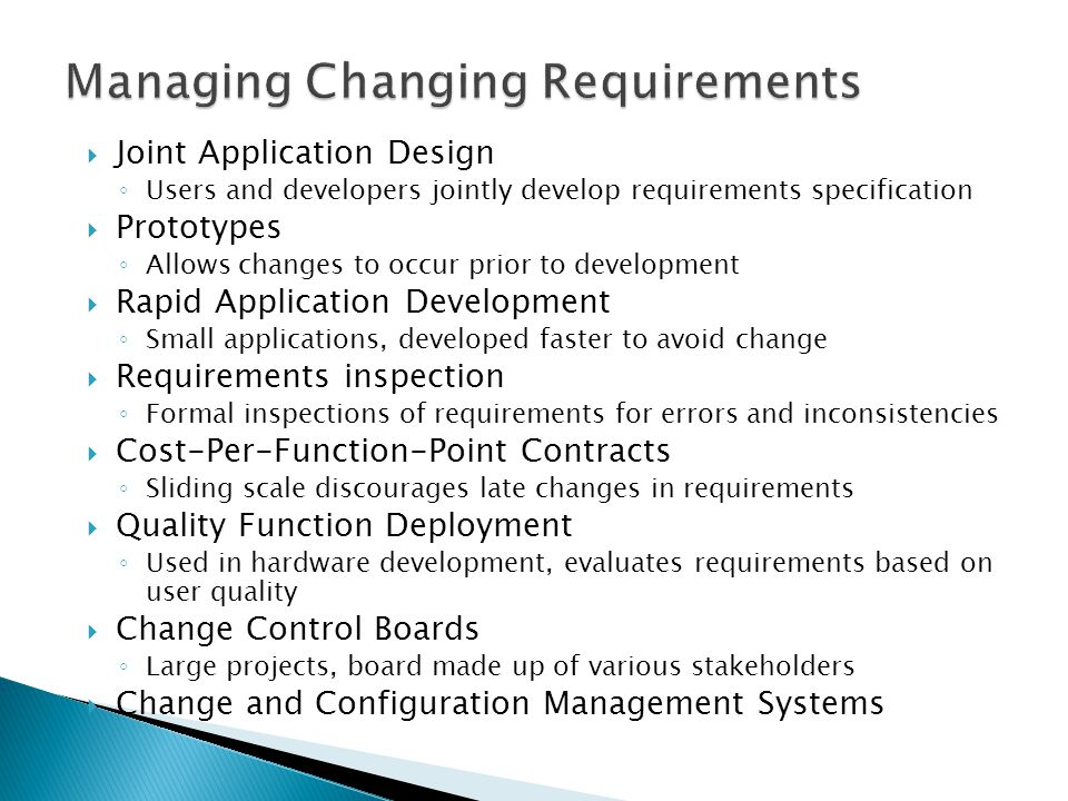  Joint Application Design ◦ Users and developers jointly develop requirements specification  Prototypes ◦ Allows changes to occur prior to development  Rapid Application Development ◦ Small applications, developed faster to avoid change  Requirements inspection ◦ Formal inspections of requirements for errors and inconsistencies  Cost-Per-Function-Point Contracts ◦ Sliding scale discourages late changes in requirements  Quality Function Deployment ◦ Used in hardware development, evaluates requirements based on user quality  Change Control Boards ◦ Large projects, board made up of various stakeholders  Change and Configuration Management Systems