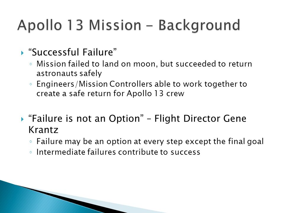  Successful Failure ◦ Mission failed to land on moon, but succeeded to return astronauts safely ◦ Engineers/Mission Controllers able to work together to create a safe return for Apollo 13 crew  Failure is not an Option – Flight Director Gene Krantz ◦ Failure may be an option at every step except the final goal ◦ Intermediate failures contribute to success