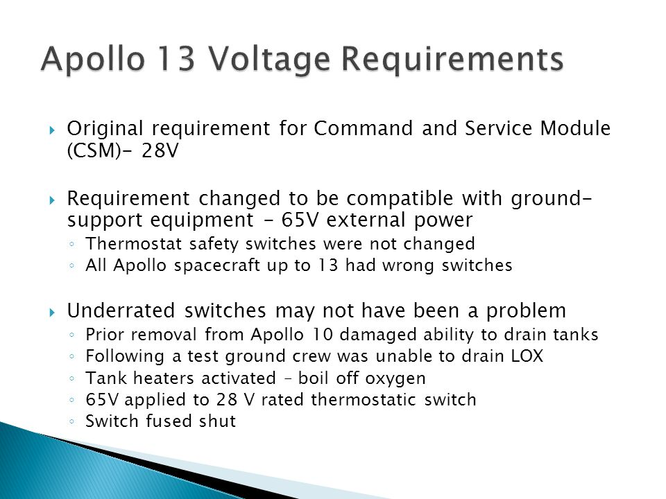  Original requirement for Command and Service Module (CSM)- 28V  Requirement changed to be compatible with ground- support equipment - 65V external power ◦ Thermostat safety switches were not changed ◦ All Apollo spacecraft up to 13 had wrong switches  Underrated switches may not have been a problem ◦ Prior removal from Apollo 10 damaged ability to drain tanks ◦ Following a test ground crew was unable to drain LOX ◦ Tank heaters activated – boil off oxygen ◦ 65V applied to 28 V rated thermostatic switch ◦ Switch fused shut