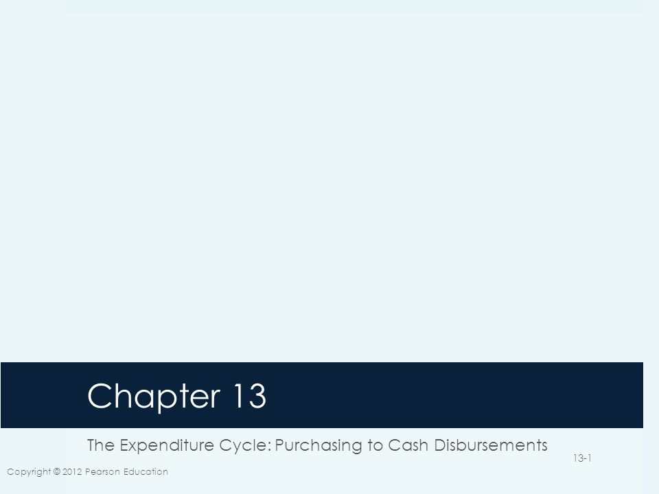 Chapter 13 The Expenditure Cycle: Purchasing to Cash Disbursements Copyright © 2012 Pearson Education 13-1