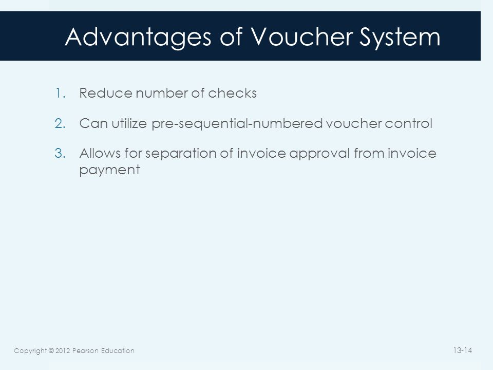 Advantages of Voucher System 1.Reduce number of checks 2.Can utilize pre-sequential-numbered voucher control 3.Allows for separation of invoice approv