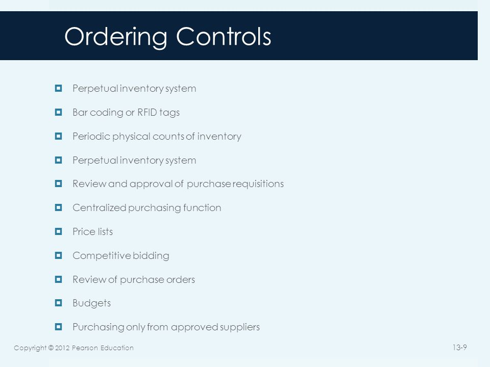 Ordering Controls (cont'd)  Review and approval of purchases from new suppliers  Holding purchasing managers responsible for rework and scrap costs  Tracking and monitoring product quality by supplier  Requiring suppliers to possess quality certification (e.g., ISO 9000)  Collecting and monitoring supplier delivery performance data  Maintaining a list of approved suppliers and configuring the system to permit purchase orders only to approved suppliers  Review and approval of purchases from new suppliers  EDI-specific controls (access, review of orders, encryption, policy)  Requiring purchasing agents to disclose financial and personal interests in suppliers  Training employees in how to respond to offers of gifts from suppliers  Job rotation and mandatory vacations  Supplier audits Copyright © 2012 Pearson Education 13-10