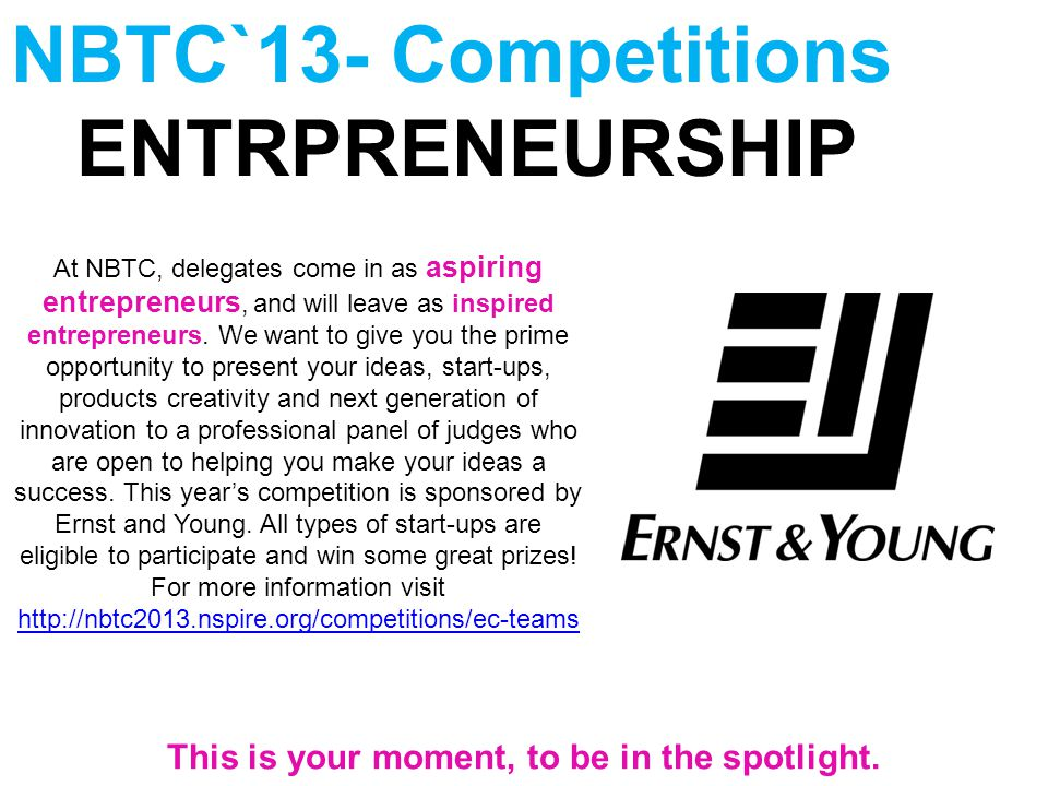 NBTC`13- Competitions ENTRPRENEURSHIP At NBTC, delegates come in as aspiring entrepreneurs, and will leave as inspired entrepreneurs. We want to give