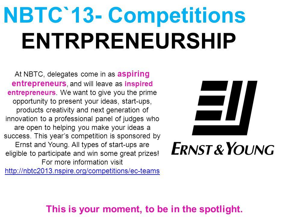 NBTC`13- Competitions ENTRPRENEURSHIP At NBTC, delegates come in as aspiring entrepreneurs, and will leave as inspired entrepreneurs.