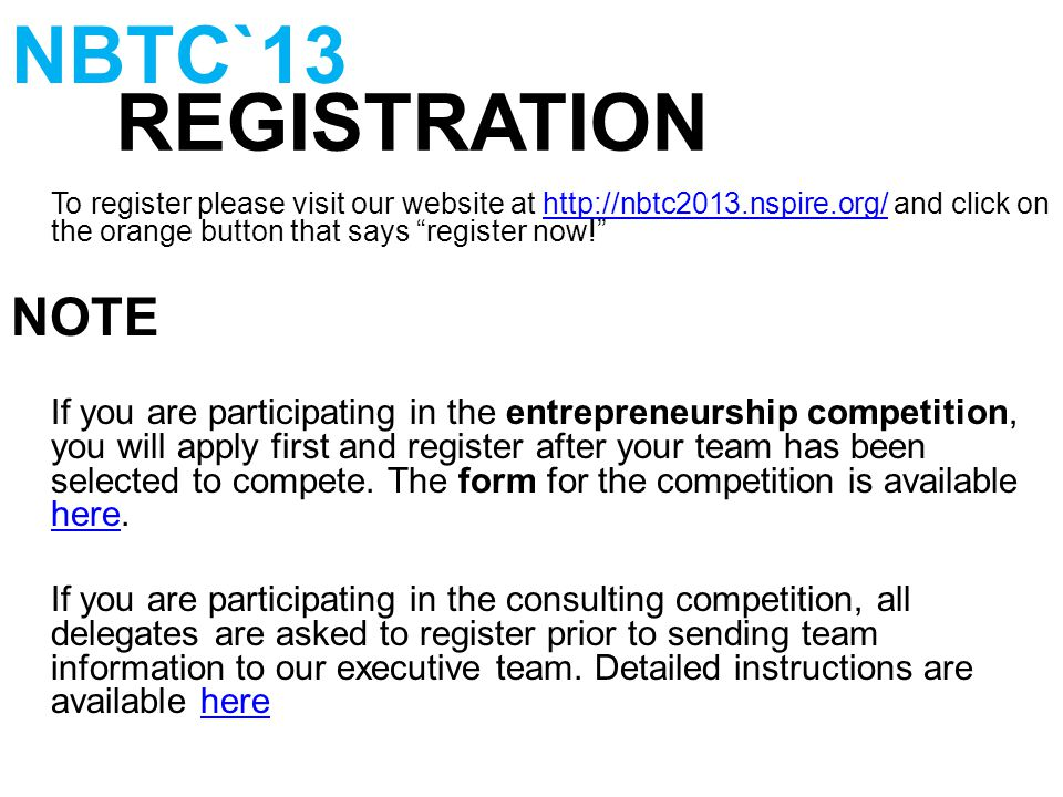 To register please visit our website at http://nbtc2013.nspire.org/ and click on the orange button that says register now! http://nbtc2013.nspire.org/ NOTE If you are participating in the entrepreneurship competition, you will apply first and register after your team has been selected to compete.