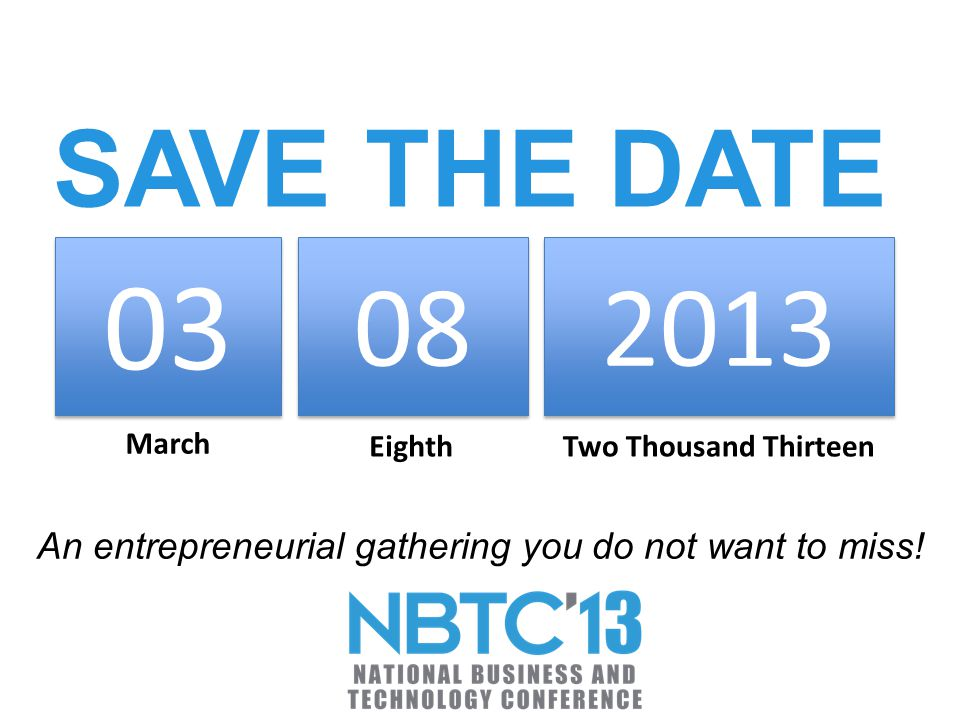 SAVE THE DATE 03 08 2013 March EighthTwo Thousand Thirteen An entrepreneurial gathering you do not want to miss!