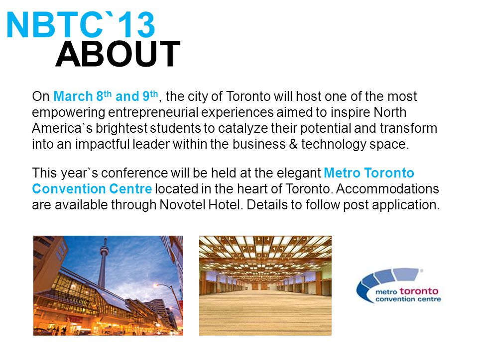 ABOUT NBTC`13 On March 8 th and 9 th, the city of Toronto will host one of the most empowering entrepreneurial experiences aimed to inspire North America`s brightest students to catalyze their potential and transform into an impactful leader within the business & technology space.
