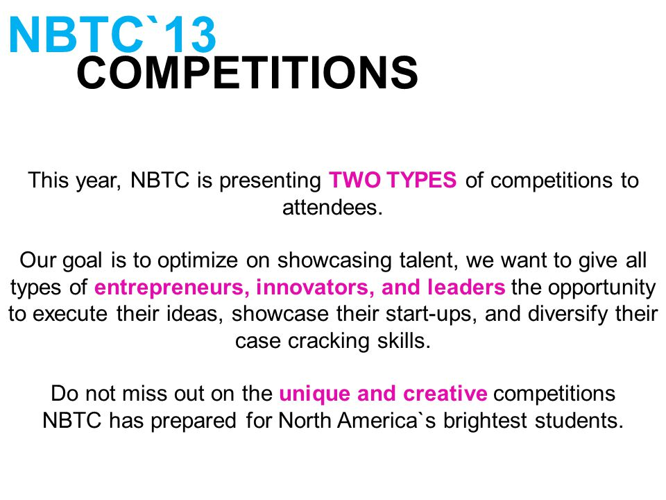 COMPETITIONS NBTC`13 This year, NBTC is presenting TWO TYPES of competitions to attendees. Our goal is to optimize on showcasing talent, we want to gi