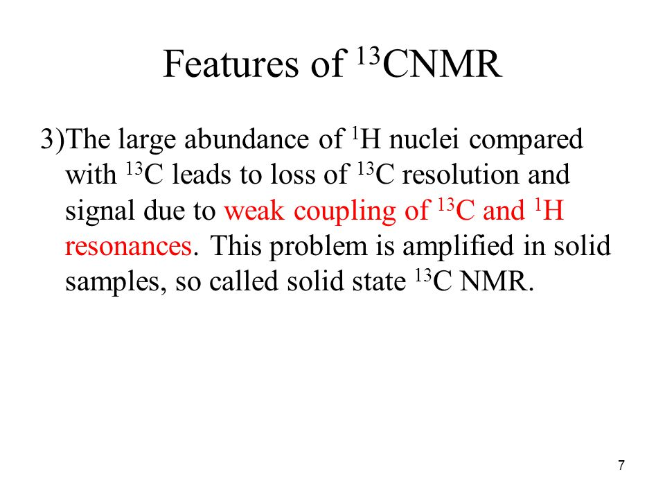Features of 13 CNMR 3)The large abundance of 1 H nuclei compared with 13 C leads to loss of 13 C resolution and signal due to weak coupling of 13 C and 1 H resonances.