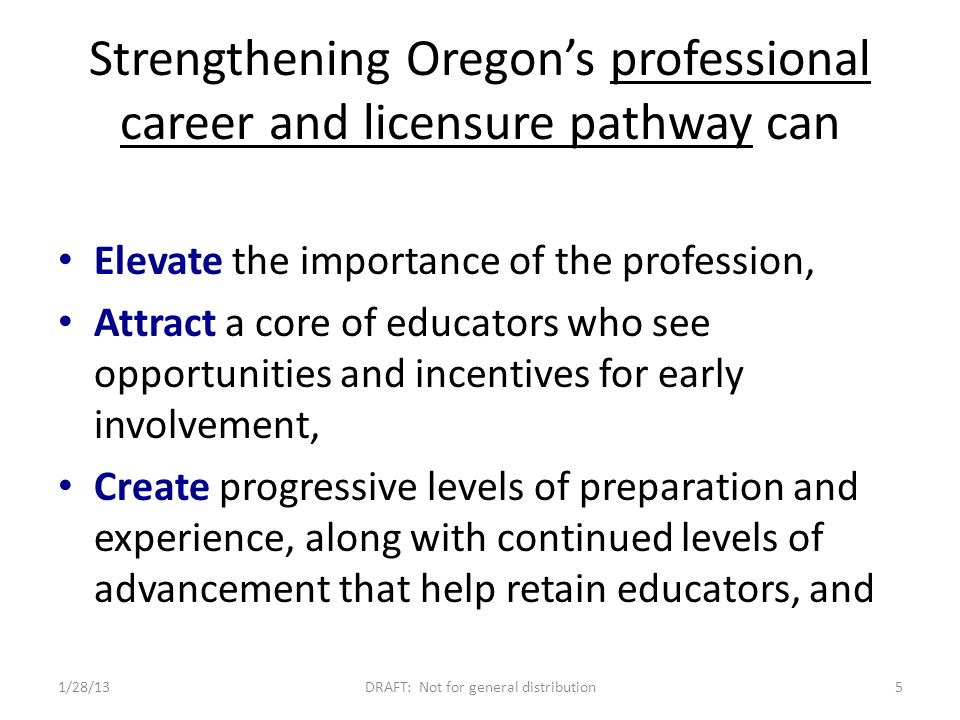 Strengthening Oregon's professional career and licensure pathway can Elevate the importance of the profession, Attract a core of educators who see opportunities and incentives for early involvement, Create progressive levels of preparation and experience, along with continued levels of advancement that help retain educators, and 1/28/13DRAFT: Not for general distribution5
