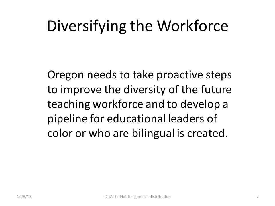 Oregon needs to take proactive steps to improve the diversity of the future teaching workforce and to develop a pipeline for educational leaders of color or who are bilingual is created.
