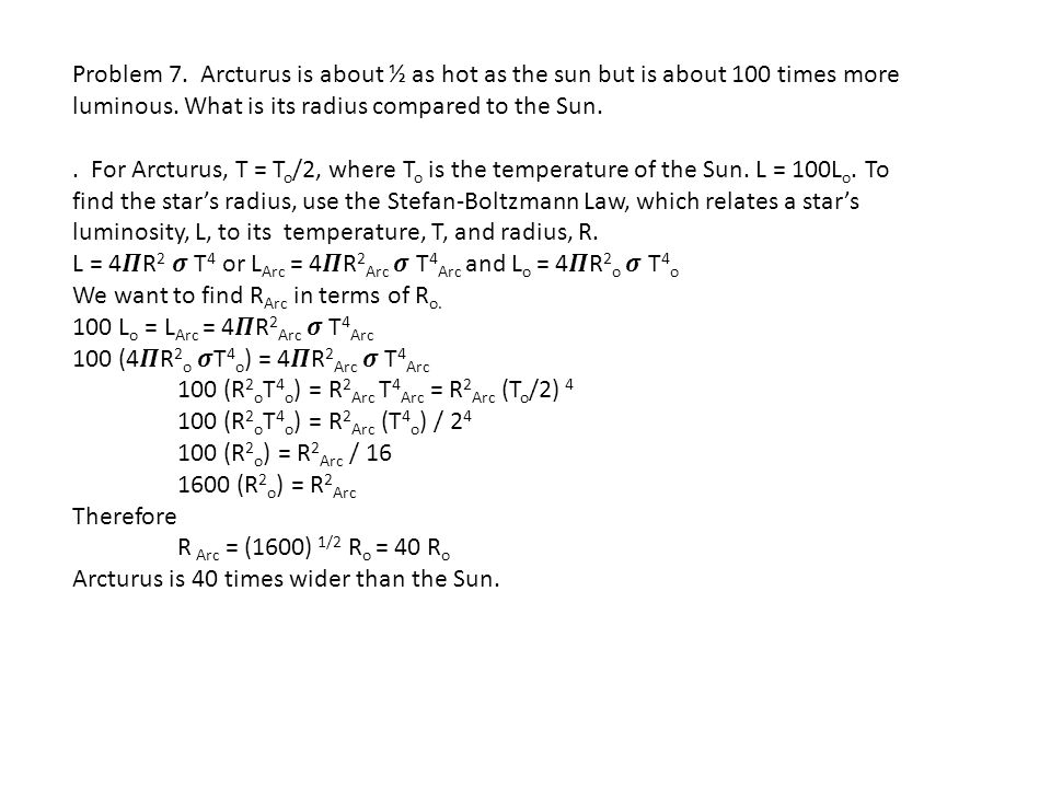 Problem 7. Arcturus is about ½ as hot as the sun but is about 100 times more luminous. What is its radius compared to the Sun.. For Arcturus, T = T o