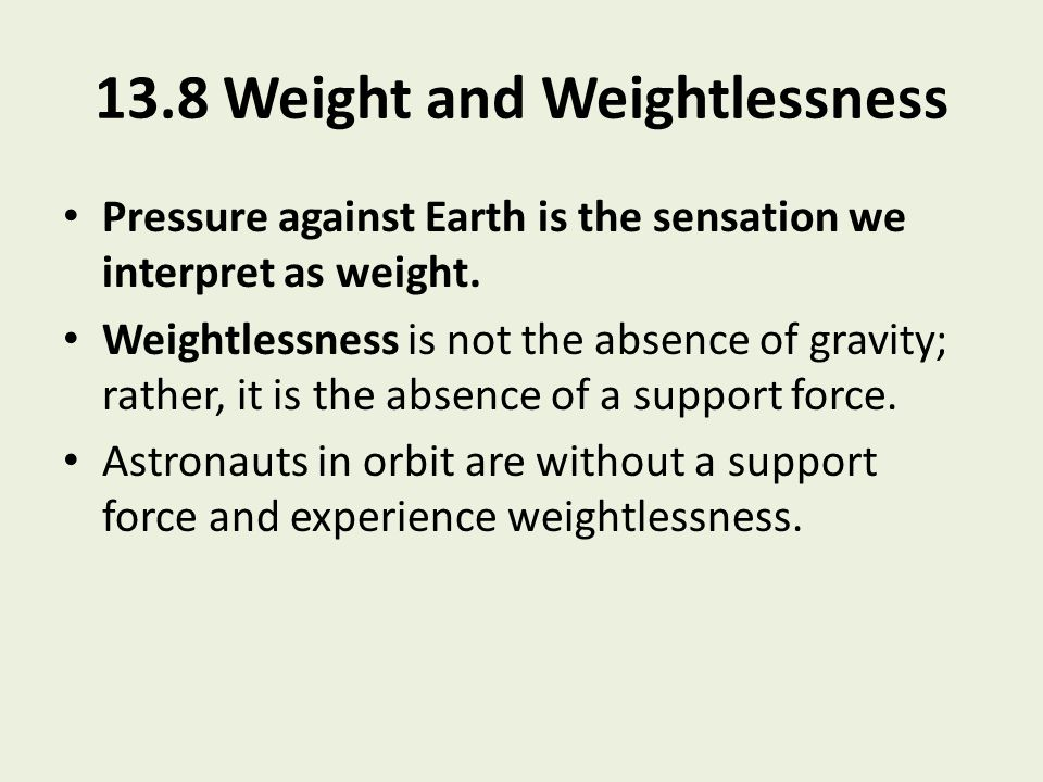 13.8 Weight and Weightlessness Pressure against Earth is the sensation we interpret as weight. Weightlessness is not the absence of gravity; rather, i