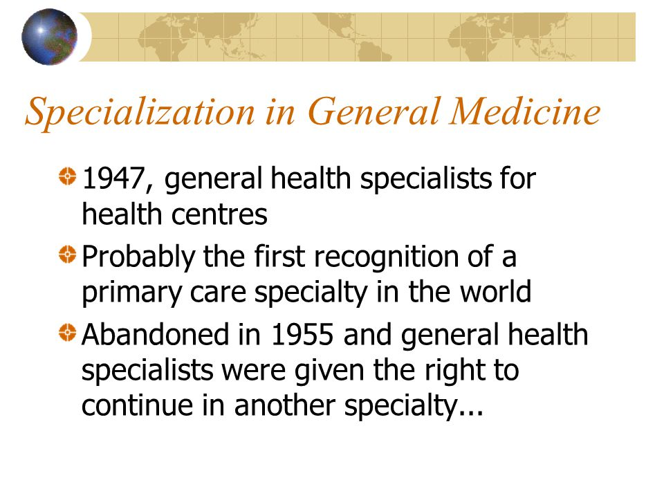 Specialization in General Medicine 1947, general health specialists for health centres Probably the first recognition of a primary care specialty in the world Abandoned in 1955 and general health specialists were given the right to continue in another specialty...