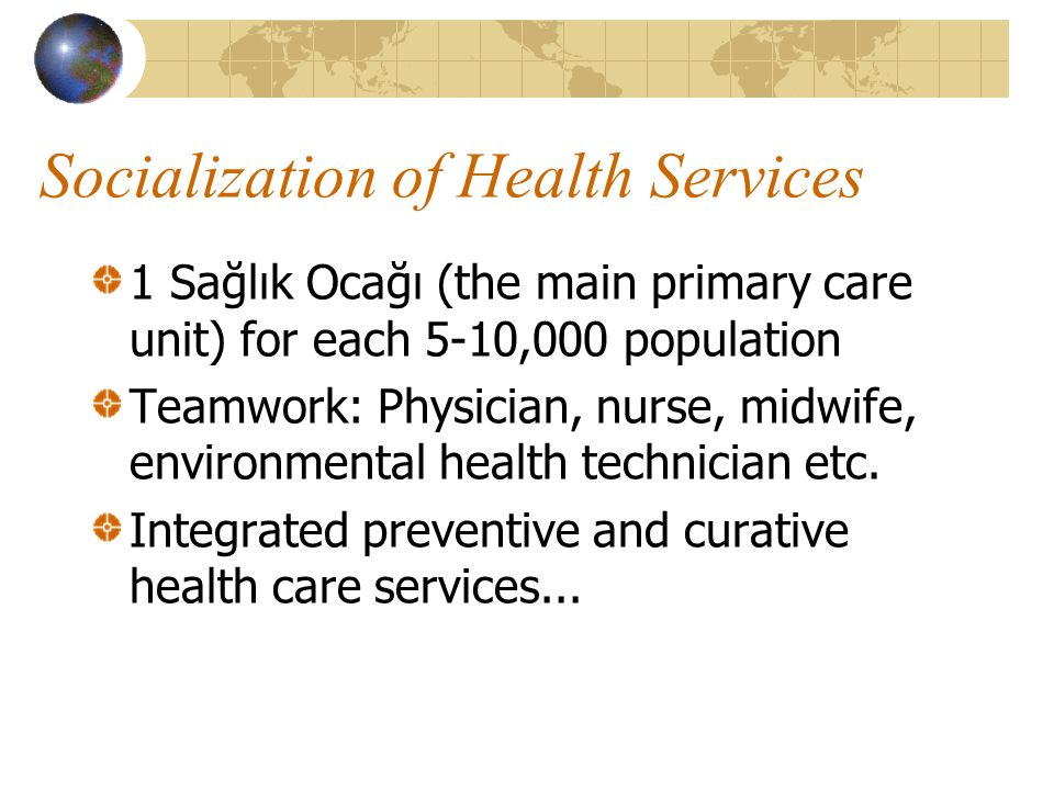 Socialization of Health Services 1 Sağlık Ocağı (the main primary care unit) for each 5-10,000 population Teamwork: Physician, nurse, midwife, environmental health technician etc.
