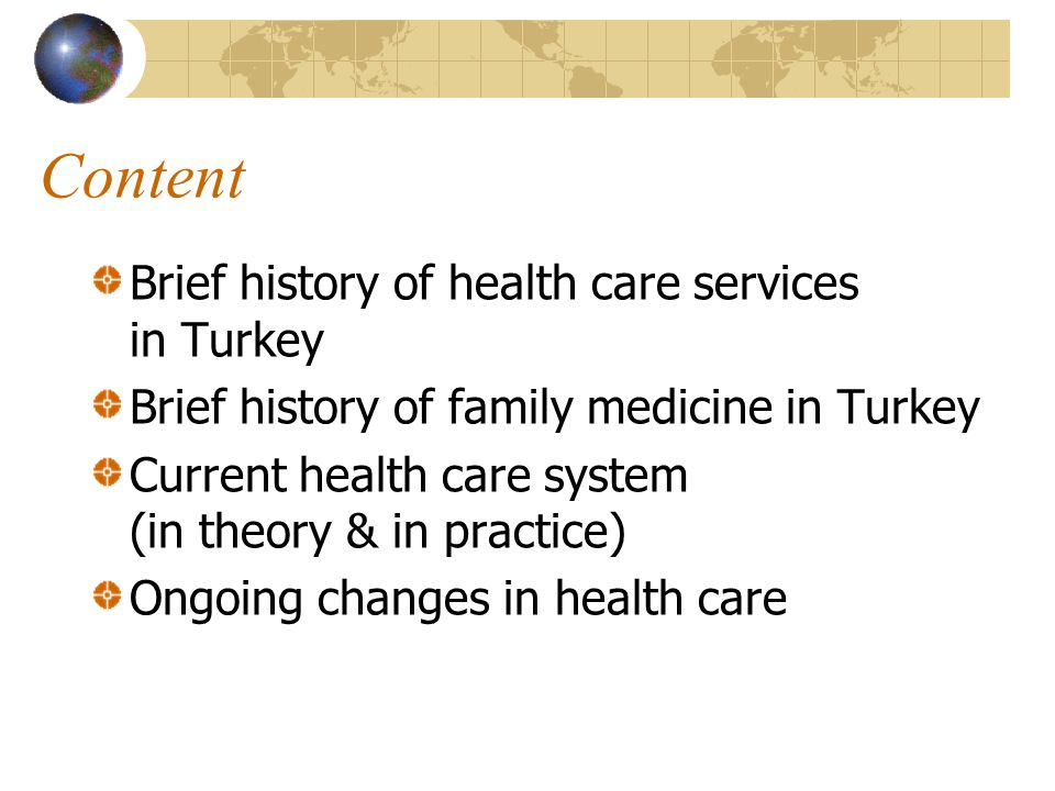 Content Brief history of health care services in Turkey Brief history of family medicine in Turkey Current health care system (in theory & in practice) Ongoing changes in health care