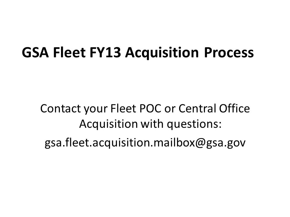 GSA Fleet FY13 Acquisition Process Contact your Fleet POC or Central Office Acquisition with questions: gsa.fleet.acquisition.mailbox@gsa.gov