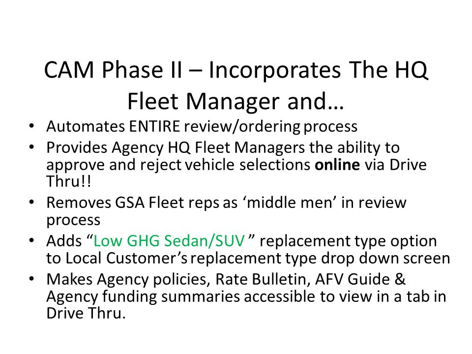 CAM Phase II – Incorporates The HQ Fleet Manager and… Automates ENTIRE review/ordering process Provides Agency HQ Fleet Managers the ability to approve and reject vehicle selections online via Drive Thru!.
