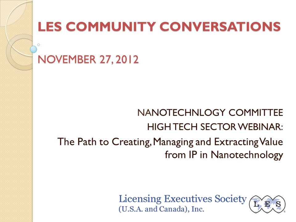 LES COMMUNITY CONVERSATIONS NOVEMBER 27, 2012 NANOTECHNLOGY COMMITTEE HIGH TECH SECTOR WEBINAR: The Path to Creating, Managing and Extracting Value from IP in Nanotechnology