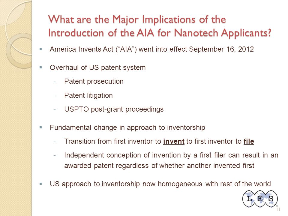 "11 What are the Major Implications of the Introduction of the AIA for Nanotech Applicants?  America Invents Act (""AIA"") went into effect September 16"