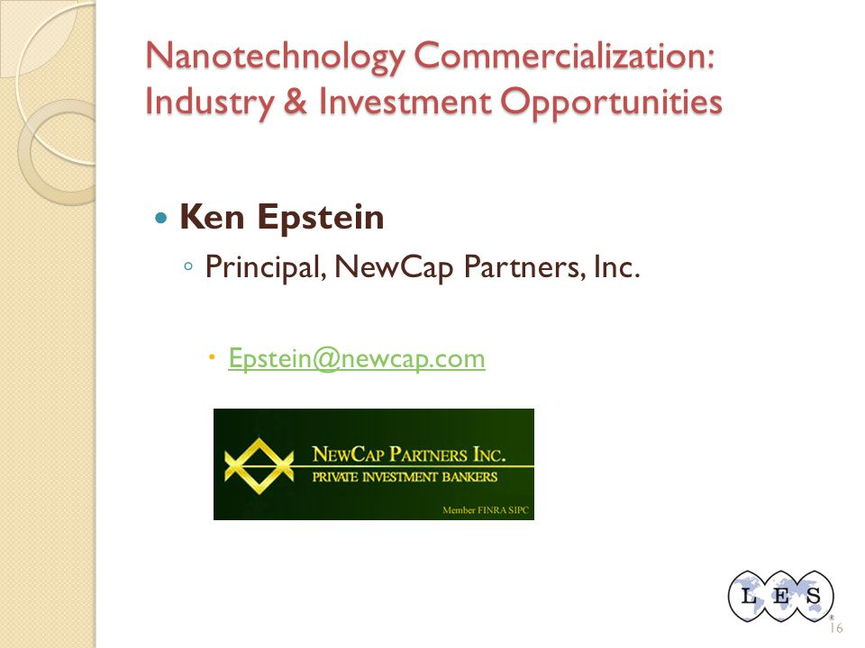 Nanotechnology Commercialization: Industry & Investment Opportunities Ken Epstein ◦ Principal, NewCap Partners, Inc.