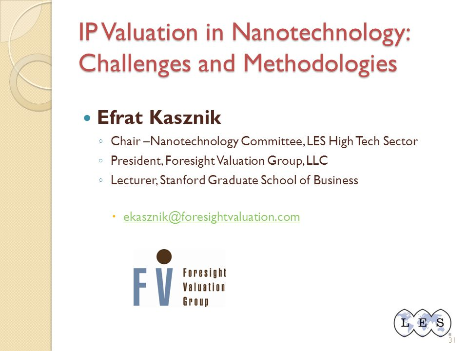 IP Valuation in Nanotechnology: Challenges and Methodologies Efrat Kasznik ◦ Chair –Nanotechnology Committee, LES High Tech Sector ◦ President, Foresi