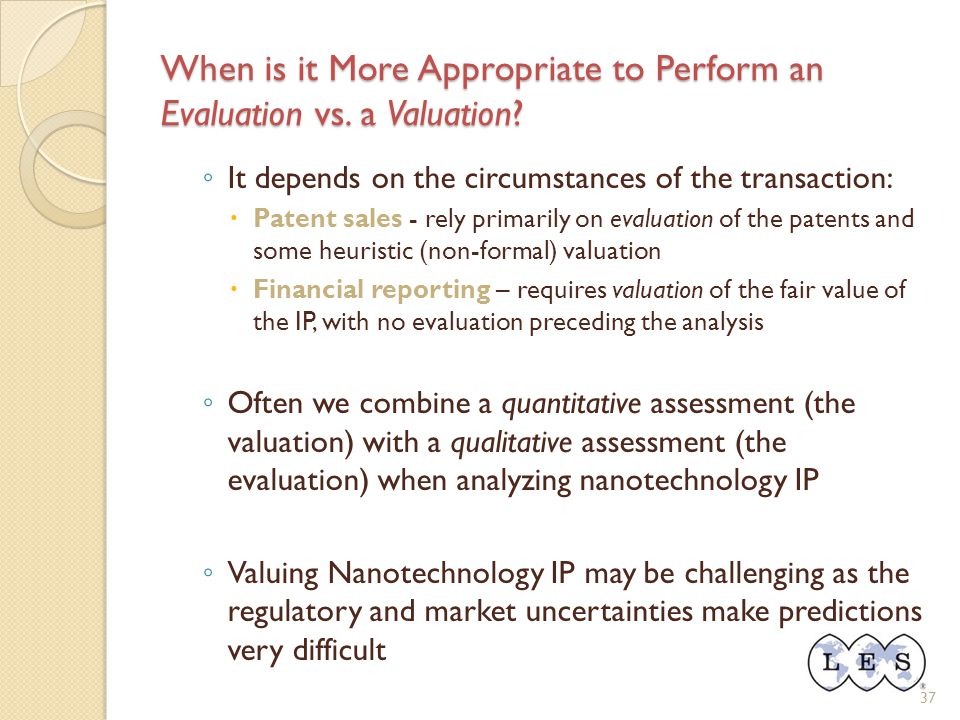 When is it More Appropriate to Perform an Evaluation vs. a Valuation? 37 ◦ It depends on the circumstances of the transaction:  Patent sales - rely p