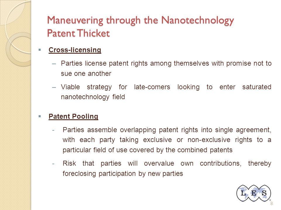 8 Maneuvering through the Nanotechnology Patent Thicket  Cross-licensing –Parties license patent rights among themselves with promise not to sue one